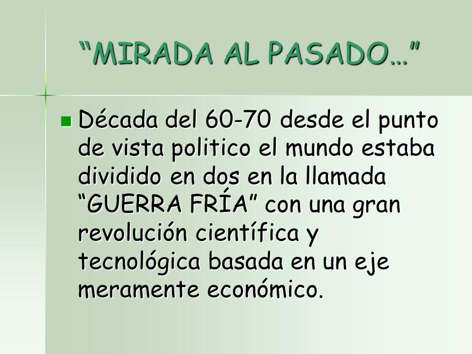 MIRADA AL PASADO… MIRADA AL PASADO… Década del 60-70 desde el punto de vista politico el mundo estaba dividido en dos en la llamada GUERRA FRÍA con una gran revolución científica y tecnológica basada en un eje meramente económico.