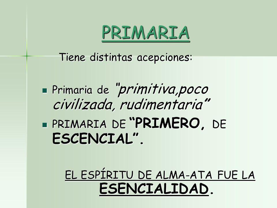 PRIMARIA Tiene distintas acepciones: Tiene distintas acepciones: Primaria de primitiva,poco civilizada, rudimentaria Primaria de primitiva,poco civilizada, rudimentaria PRIMARIA DE PRIMERO, DE ESCENCIAL.