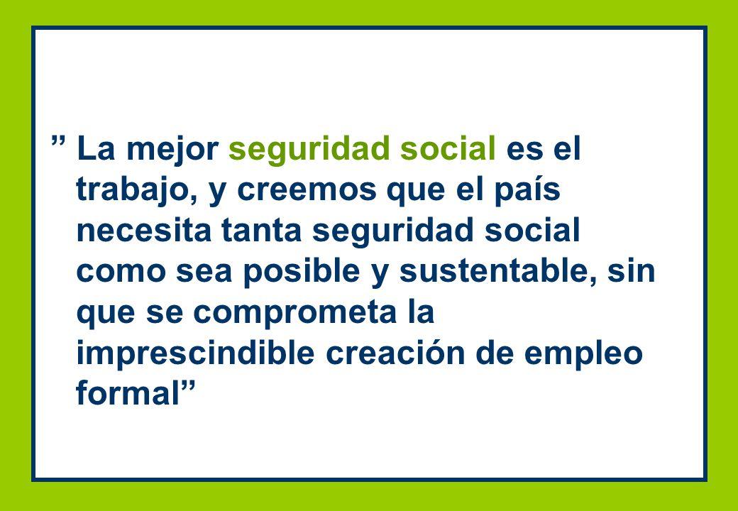 La mejor seguridad social es el trabajo, y creemos que el país necesita tanta seguridad social como sea posible y sustentable, sin que se comprometa la imprescindible creación de empleo formal