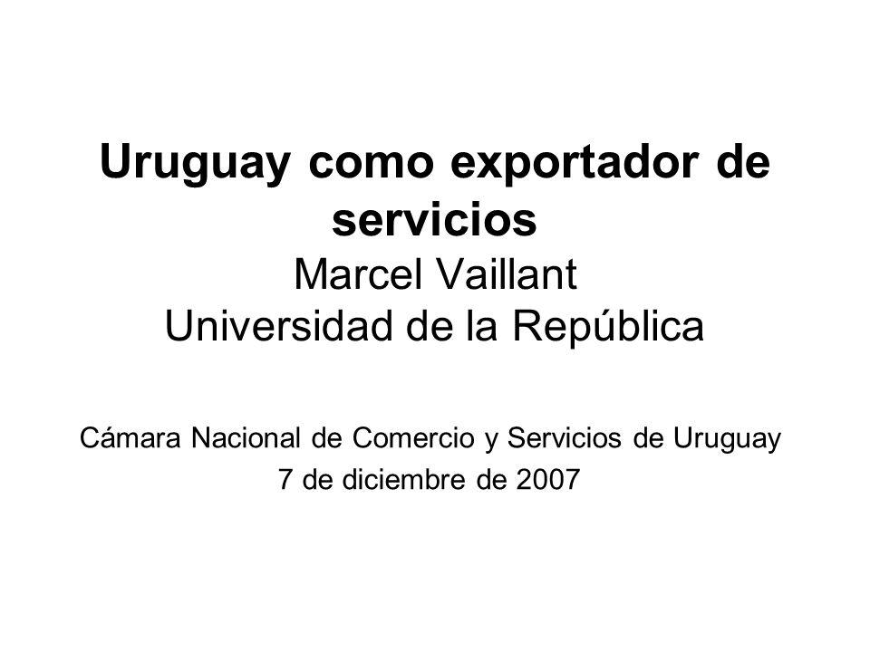 Uruguay como exportador de servicios Marcel Vaillant Universidad de la República Cámara Nacional de Comercio y Servicios de Uruguay 7 de diciembre de 2007