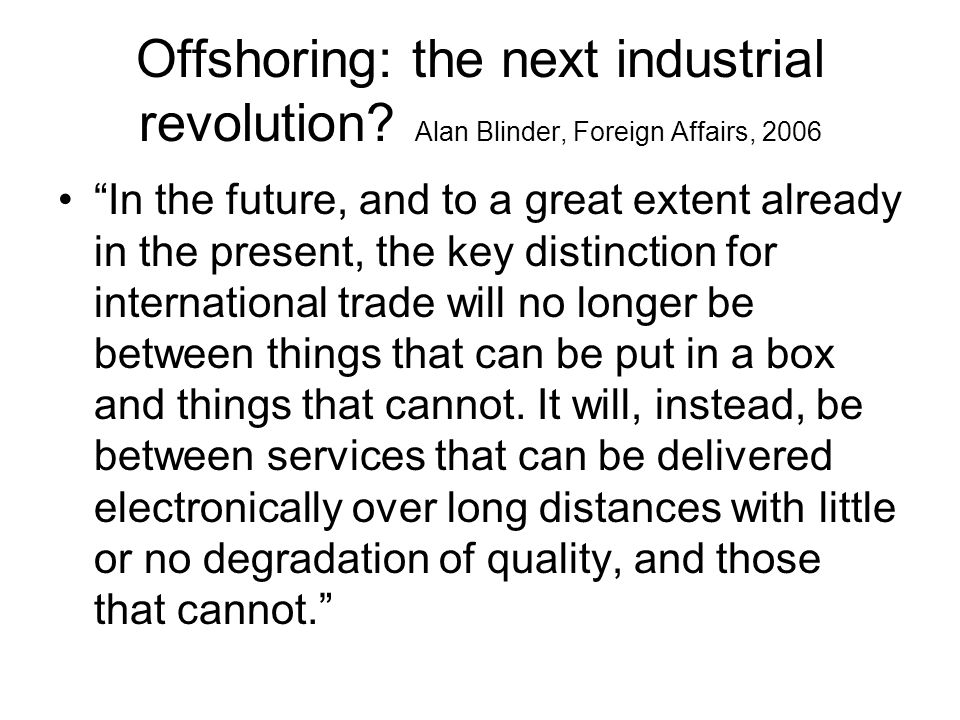 Offshoring: the next industrial revolution? Alan Blinder, Foreign Affairs, 2006 In the future, and to a great extent already in the present, the key d