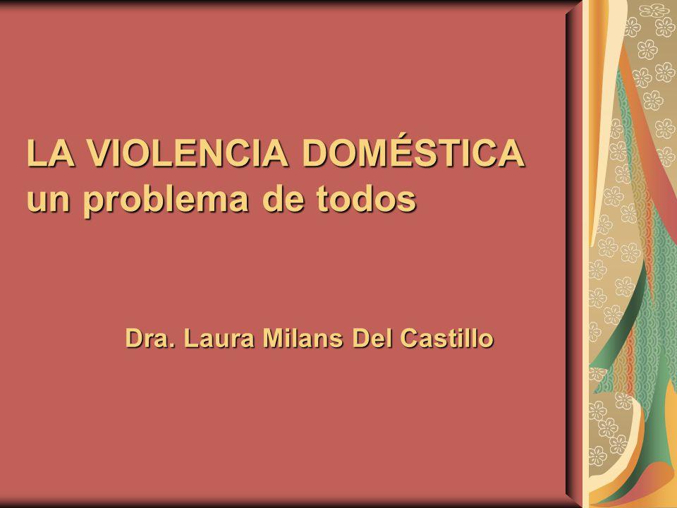 LA VIOLENCIA DOMÉSTICA un problema de todos Dra. Laura Milans Del Castillo