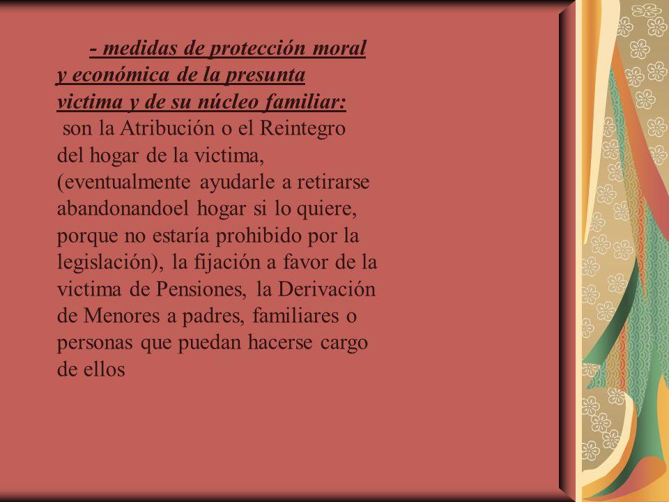 - medidas de protección moral y económica de la presunta victima y de su núcleo familiar: son la Atribución o el Reintegro del hogar de la victima, (e