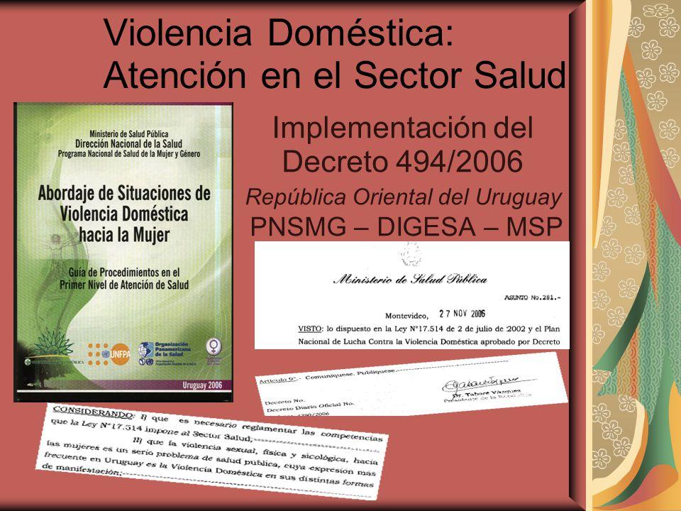 Violencia Doméstica: Atención en el Sector Salud Implementación del Decreto 494/2006 República Oriental del Uruguay PNSMG – DIGESA – MSP