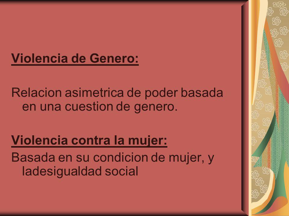 Violencia de Genero: Relacion asimetrica de poder basada en una cuestion de genero. Violencia contra la mujer: Basada en su condicion de mujer, y lade