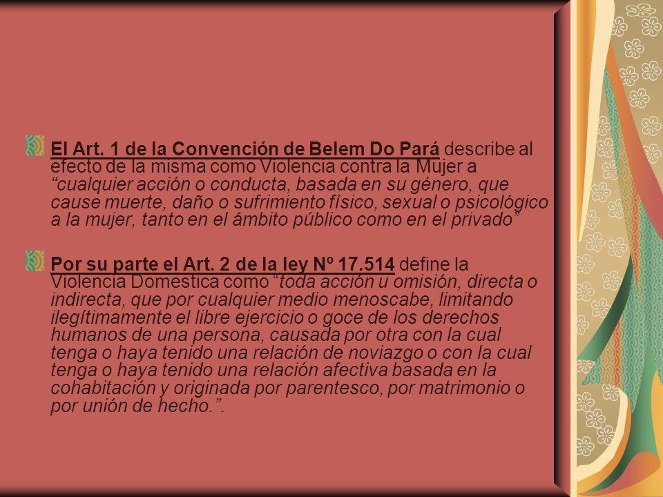 El Art. 1 de la Convención de Belem Do Pará describe al efecto de la misma como Violencia contra la Mujer a cualquier acción o conducta, basada en su