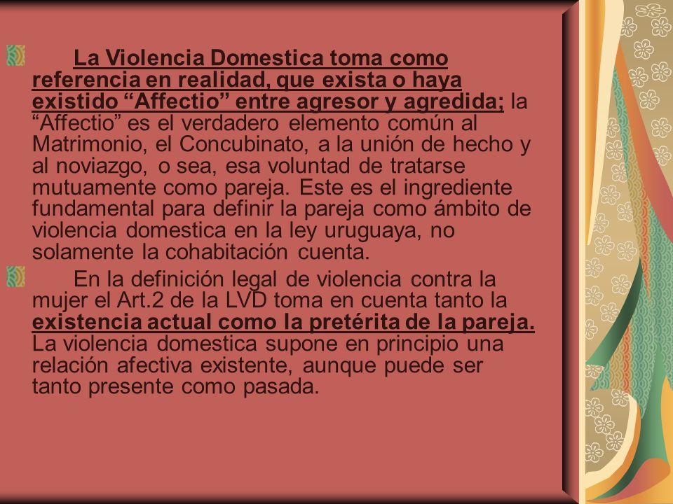 La Violencia Domestica toma como referencia en realidad, que exista o haya existido Affectio entre agresor y agredida; la Affectio es el verdadero ele