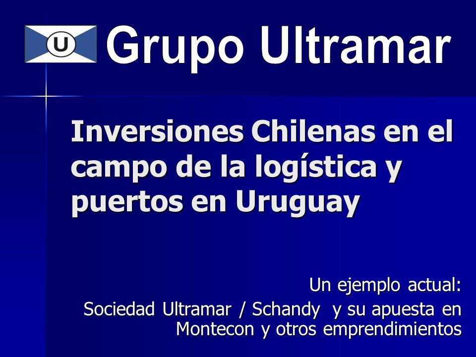 Inversiones Chilenas en el campo de la logística y puertos en Uruguay Un ejemplo actual: Sociedad Ultramar / Schandy y su apuesta en Montecon y otros emprendimientos