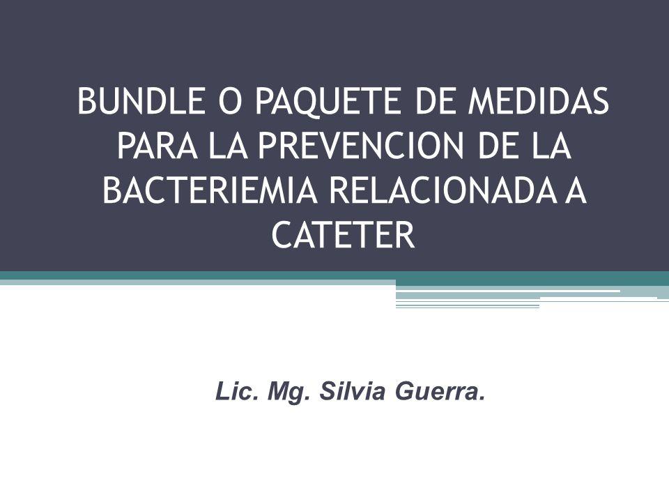 BUNDLE O PAQUETE DE MEDIDAS PARA LA PREVENCION DE LA BACTERIEMIA RELACIONADA A CATETER Lic. Mg. Silvia Guerra.