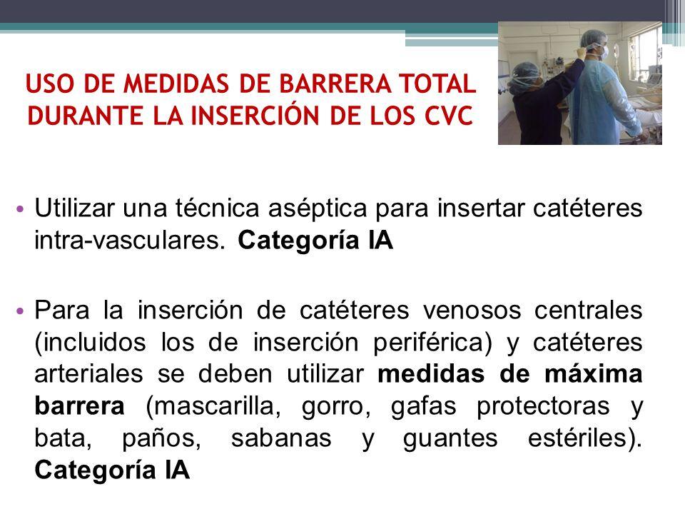 USO DE MEDIDAS DE BARRERA TOTAL DURANTE LA INSERCIÓN DE LOS CVC Utilizar una técnica aséptica para insertar catéteres intra-vasculares. Categoría IA P