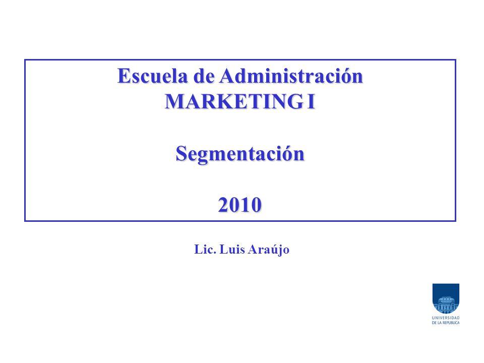 Escuela de Administración MARKETING I Segmentación2010 Lic. Luis Araújo