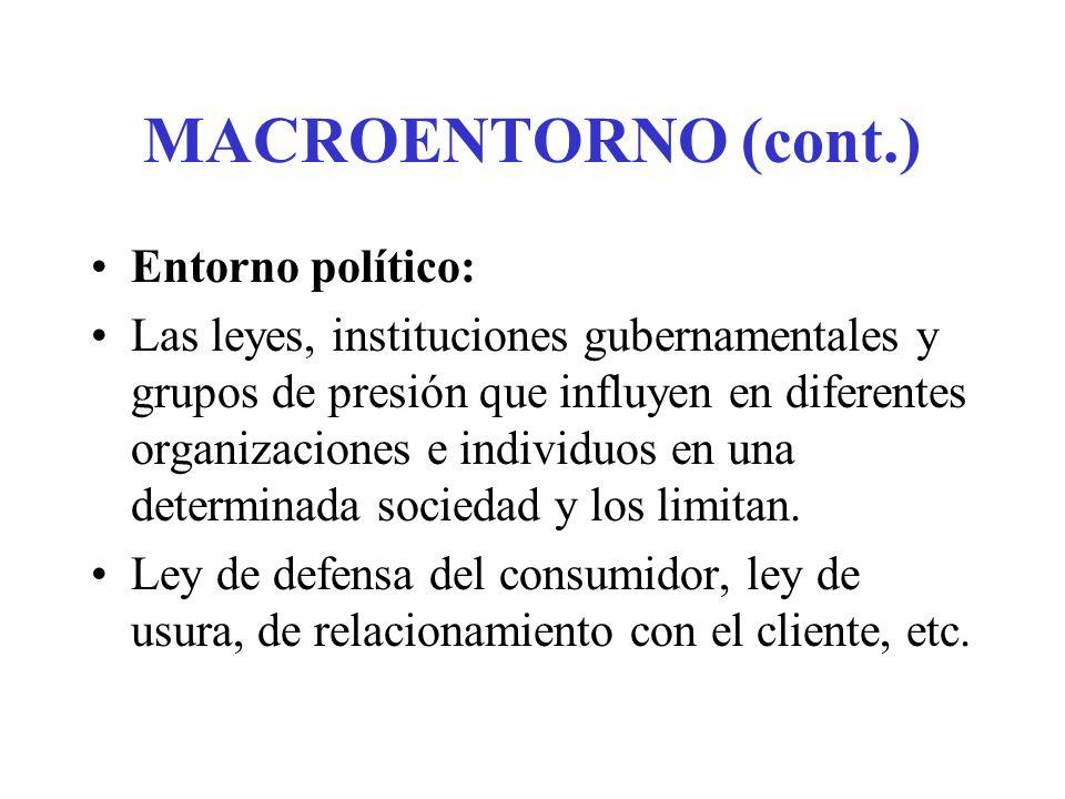 MACROENTORNO (cont.) Entorno político: Las leyes, instituciones gubernamentales y grupos de presión que influyen en diferentes organizaciones e individuos en una determinada sociedad y los limitan.