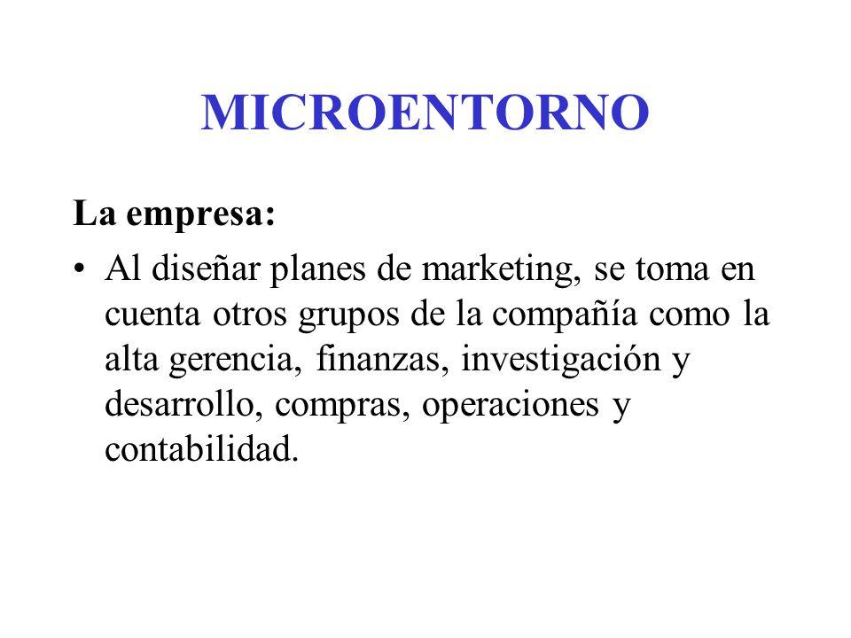 MICROENTORNO La empresa: Al diseñar planes de marketing, se toma en cuenta otros grupos de la compañía como la alta gerencia, finanzas, investigación