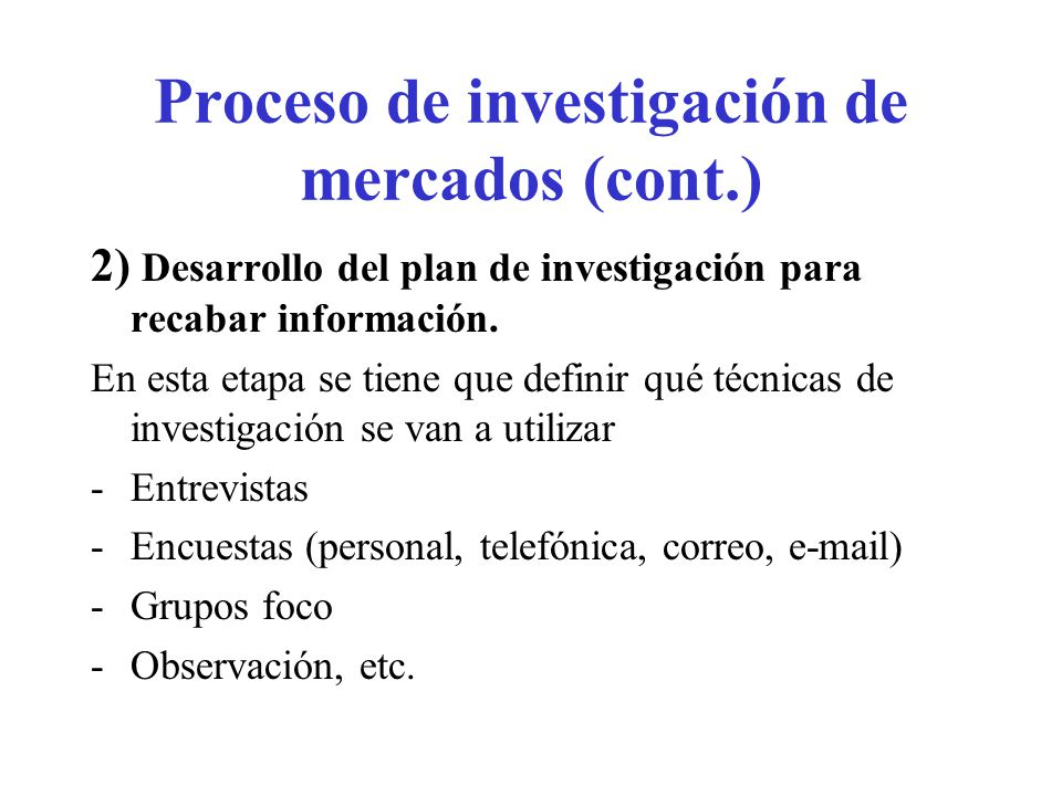 Proceso de investigación de mercados (cont.) 2) Desarrollo del plan de investigación para recabar información. En esta etapa se tiene que definir qué