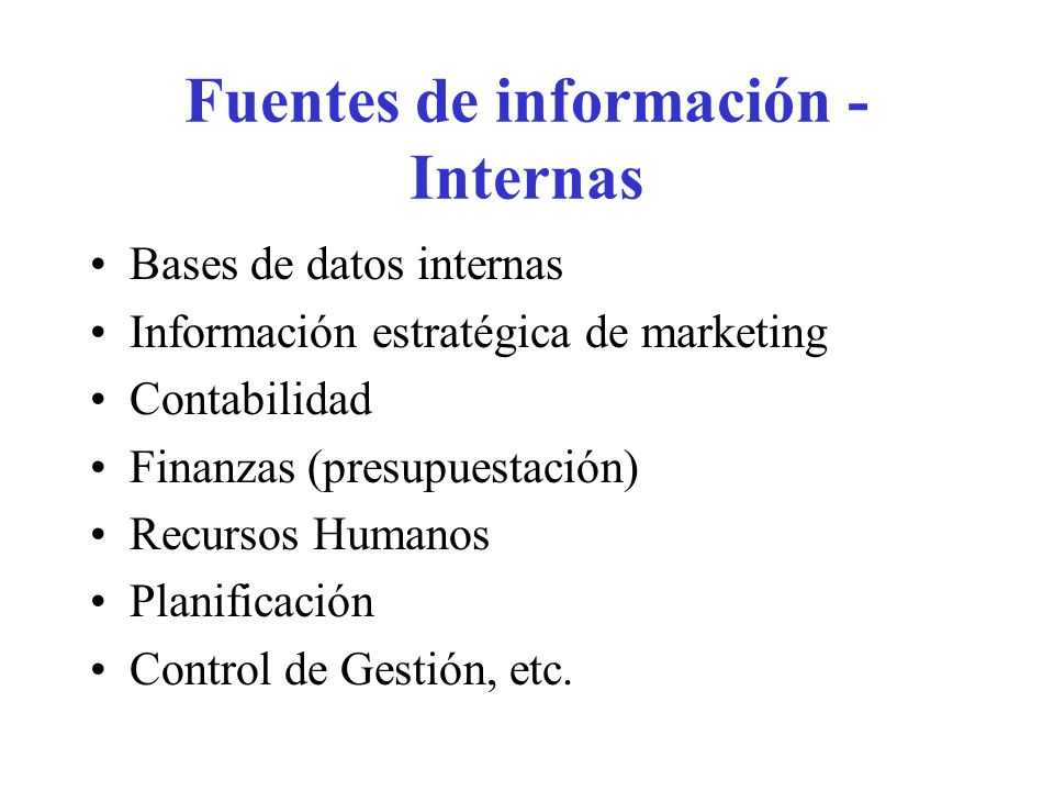 Fuentes de información - Internas Bases de datos internas Información estratégica de marketing Contabilidad Finanzas (presupuestación) Recursos Humano