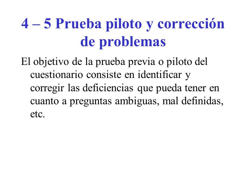 4 – 5 Prueba piloto y corrección de problemas El objetivo de la prueba previa o piloto del cuestionario consiste en identificar y corregir las deficiencias que pueda tener en cuanto a preguntas ambiguas, mal definidas, etc.