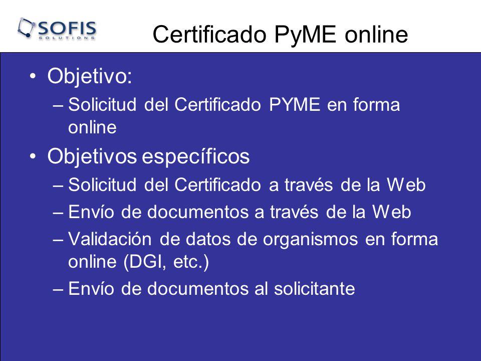 Certificado PyME online Objetivo: –Solicitud del Certificado PYME en forma online Objetivos específicos –Solicitud del Certificado a través de la Web –Envío de documentos a través de la Web –Validación de datos de organismos en forma online (DGI, etc.) –Envío de documentos al solicitante