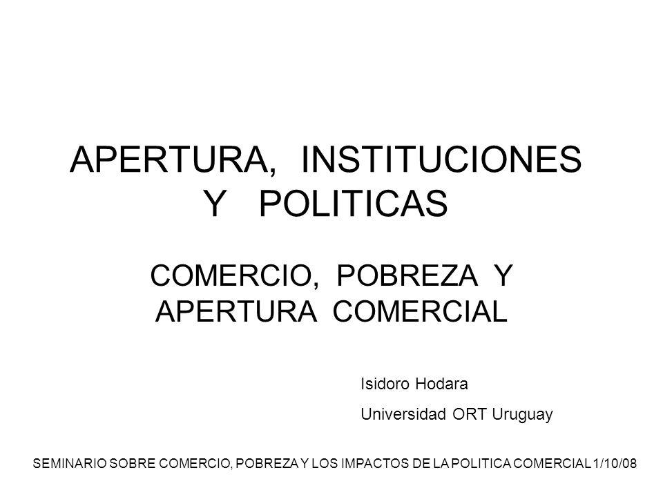 SEMINARIO SOBRE COMERCIO, POBREZA Y LOS IMPACTOS DE LA POLITICA COMERCIAL 1/10/08 APERTURA, INSTITUCIONES Y POLITICAS COMERCIO, POBREZA Y APERTURA COMERCIAL Isidoro Hodara Universidad ORT Uruguay