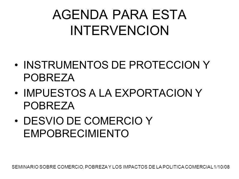 SEMINARIO SOBRE COMERCIO, POBREZA Y LOS IMPACTOS DE LA POLITICA COMERCIAL 1/10/08 AGENDA PARA ESTA INTERVENCION INSTRUMENTOS DE PROTECCION Y POBREZA IMPUESTOS A LA EXPORTACION Y POBREZA DESVIO DE COMERCIO Y EMPOBRECIMIENTO