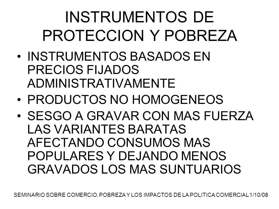 SEMINARIO SOBRE COMERCIO, POBREZA Y LOS IMPACTOS DE LA POLITICA COMERCIAL 1/10/08 INSTRUMENTOS DE PROTECCION Y POBREZA INSTRUMENTOS BASADOS EN PRECIOS FIJADOS ADMINISTRATIVAMENTE PRODUCTOS NO HOMOGENEOS SESGO A GRAVAR CON MAS FUERZA LAS VARIANTES BARATAS AFECTANDO CONSUMOS MAS POPULARES Y DEJANDO MENOS GRAVADOS LOS MAS SUNTUARIOS
