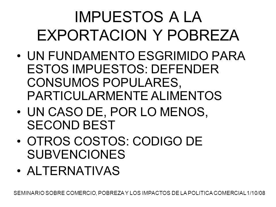 SEMINARIO SOBRE COMERCIO, POBREZA Y LOS IMPACTOS DE LA POLITICA COMERCIAL 1/10/08 IMPUESTOS A LA EXPORTACION Y POBREZA UN FUNDAMENTO ESGRIMIDO PARA ESTOS IMPUESTOS: DEFENDER CONSUMOS POPULARES, PARTICULARMENTE ALIMENTOS UN CASO DE, POR LO MENOS, SECOND BEST OTROS COSTOS: CODIGO DE SUBVENCIONES ALTERNATIVAS