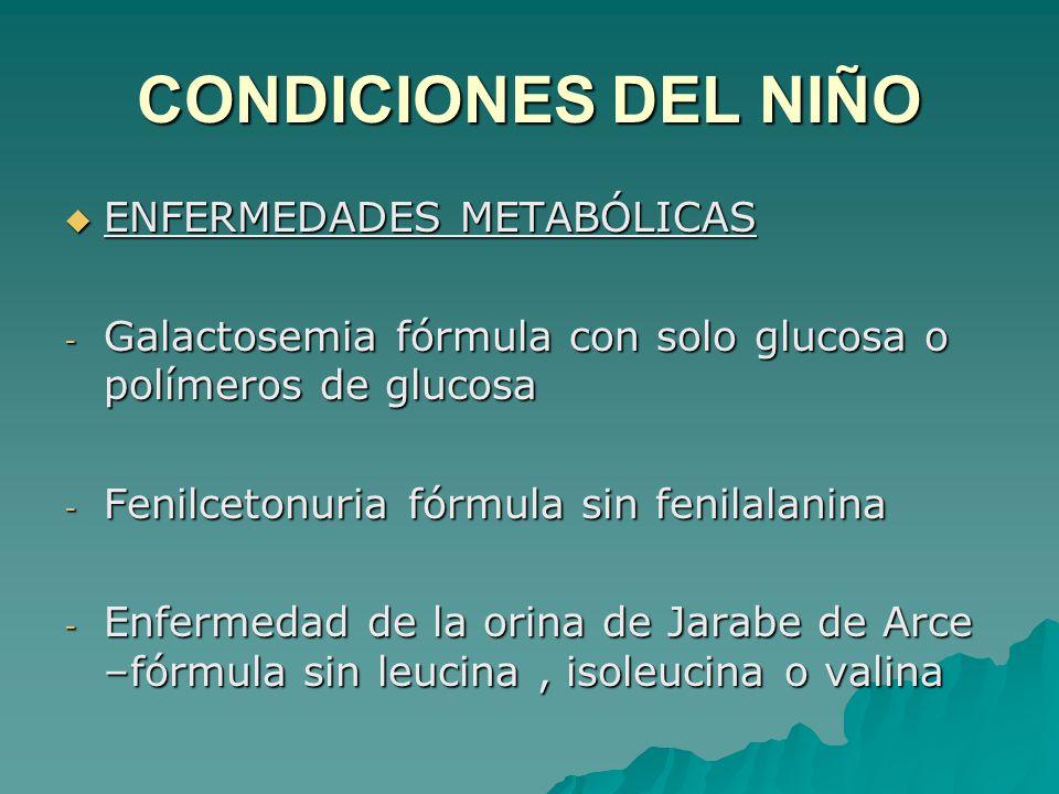 CONDICIONES DEL NIÑO ENFERMEDADES METABÓLICAS ENFERMEDADES METABÓLICAS - Galactosemia fórmula con solo glucosa o polímeros de glucosa - Fenilcetonuria