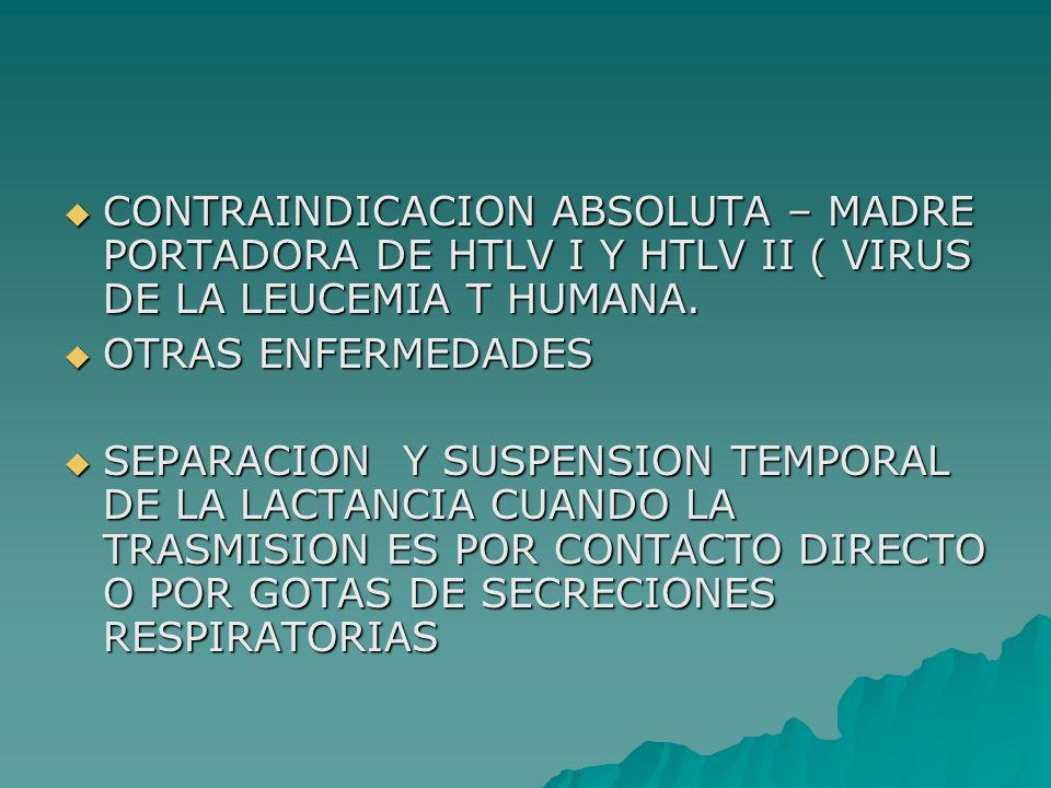 CONTRAINDICACION ABSOLUTA – MADRE PORTADORA DE HTLV I Y HTLV II ( VIRUS DE LA LEUCEMIA T HUMANA. CONTRAINDICACION ABSOLUTA – MADRE PORTADORA DE HTLV I