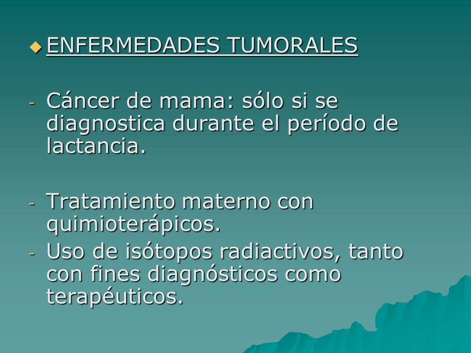 ENFERMEDADES TUMORALES ENFERMEDADES TUMORALES - Cáncer de mama: sólo si se diagnostica durante el período de lactancia. - Tratamiento materno con quim