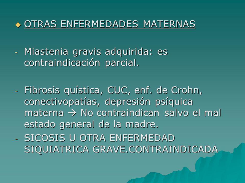 OTRAS ENFERMEDADES MATERNAS OTRAS ENFERMEDADES MATERNAS - Miastenia gravis adquirida: es contraindicación parcial. - Fibrosis quística, CUC, enf. de C