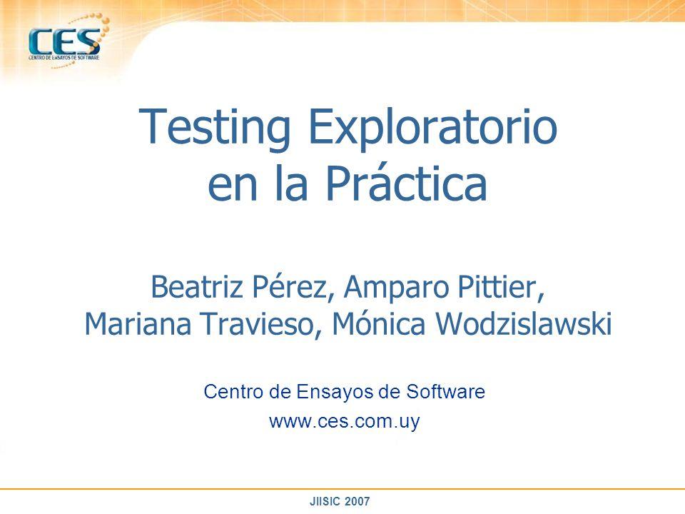 JIISIC 2007 Testing Exploratorio en la Práctica Beatriz Pérez, Amparo Pittier, Mariana Travieso, Mónica Wodzislawski Centro de Ensayos de Software www