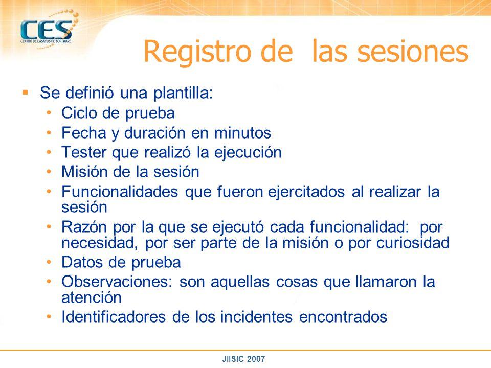 JIISIC 2007 Registro de las sesiones Se definió una plantilla: Ciclo de prueba Fecha y duración en minutos Tester que realizó la ejecución Misión de l