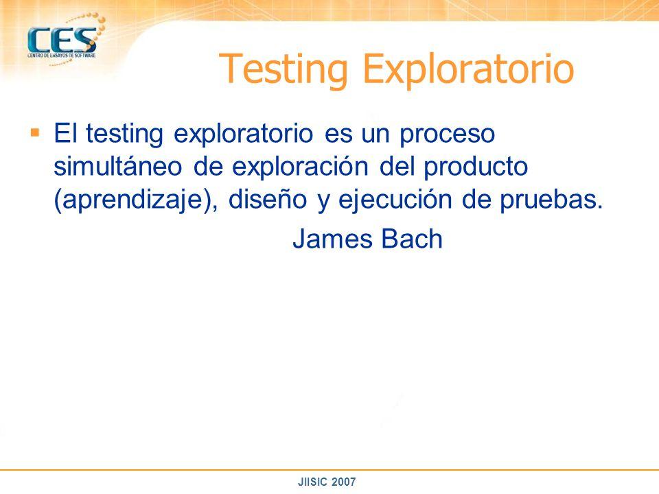 JIISIC 2007 Testing Exploratorio El testing exploratorio es un proceso simultáneo de exploración del producto (aprendizaje), diseño y ejecución de pru