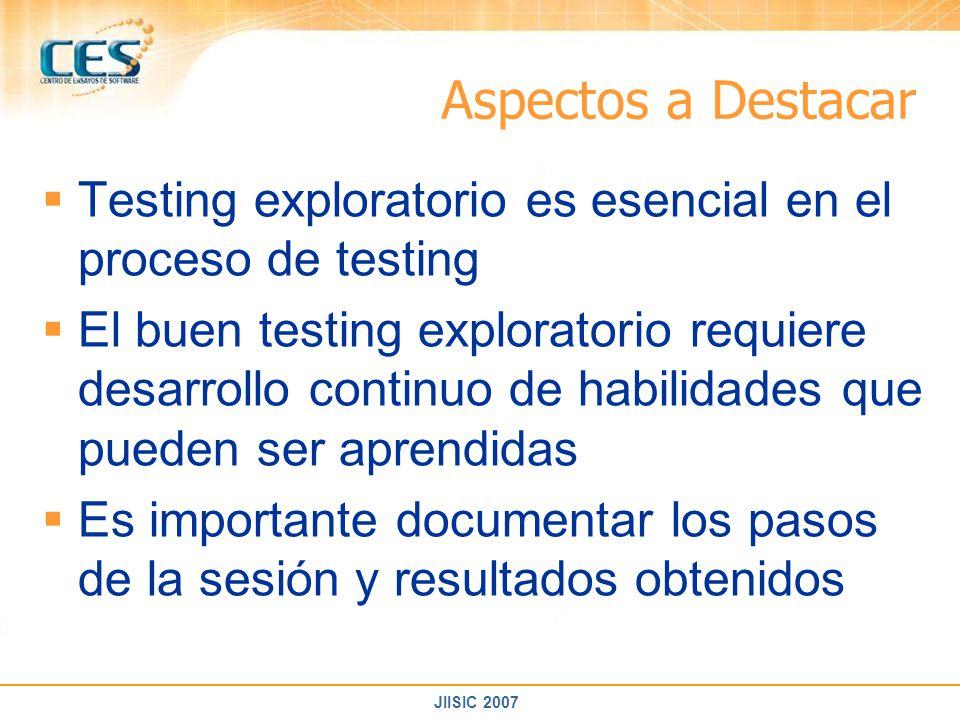 JIISIC 2007 Aspectos a Destacar Testing exploratorio es esencial en el proceso de testing El buen testing exploratorio requiere desarrollo continuo de