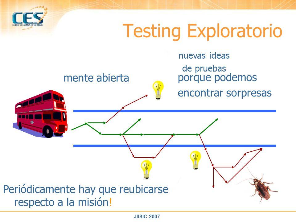 JIISIC 2007 Testing Exploratorio mente abierta porque podemos encontrar sorpresas Periódicamente hay que reubicarse respecto a la misión! nuevas ideas