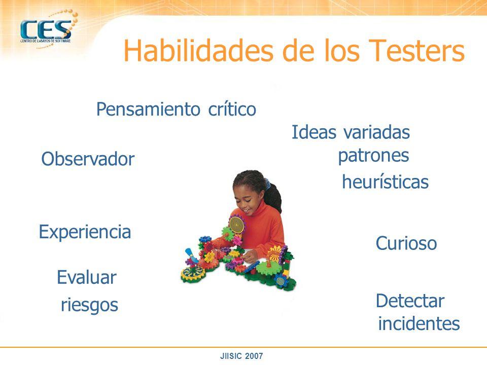 JIISIC 2007 Habilidades de los Testers Observador Pensamiento crítico Experiencia Ideas variadas patrones heurísticas Curioso Detectar incidentes Eval
