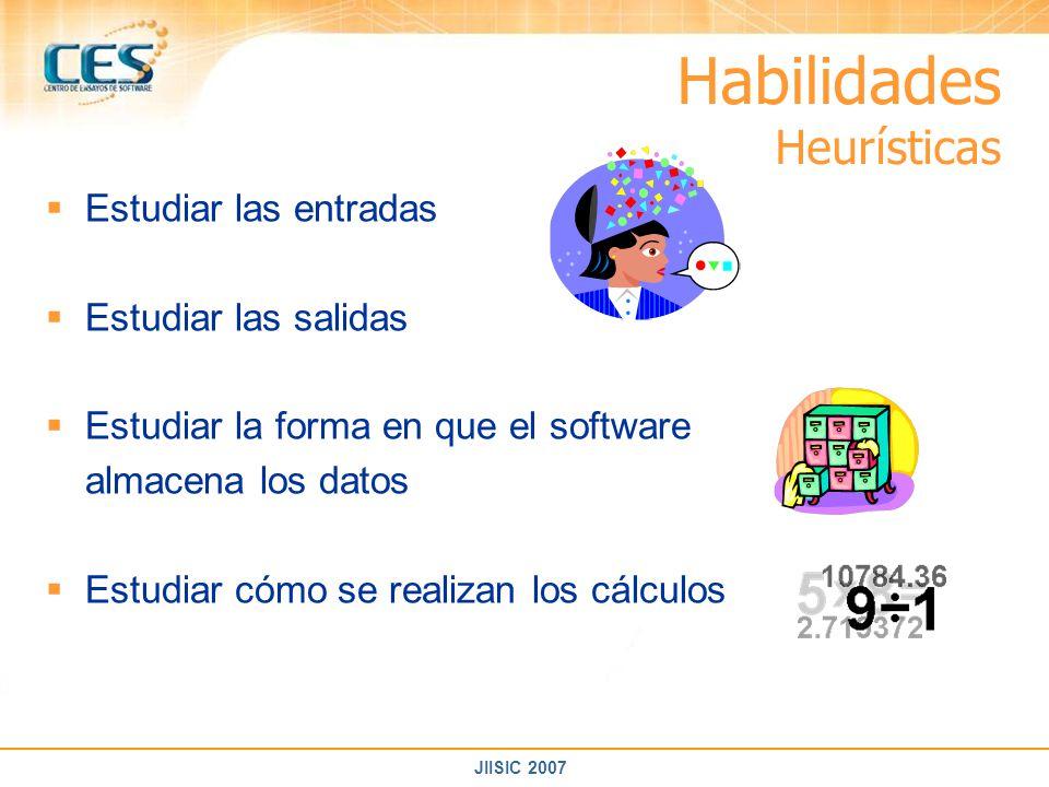 JIISIC 2007 Habilidades Heurísticas Estudiar las entradas Estudiar las salidas Estudiar la forma en que el software almacena los datos Estudiar cómo s
