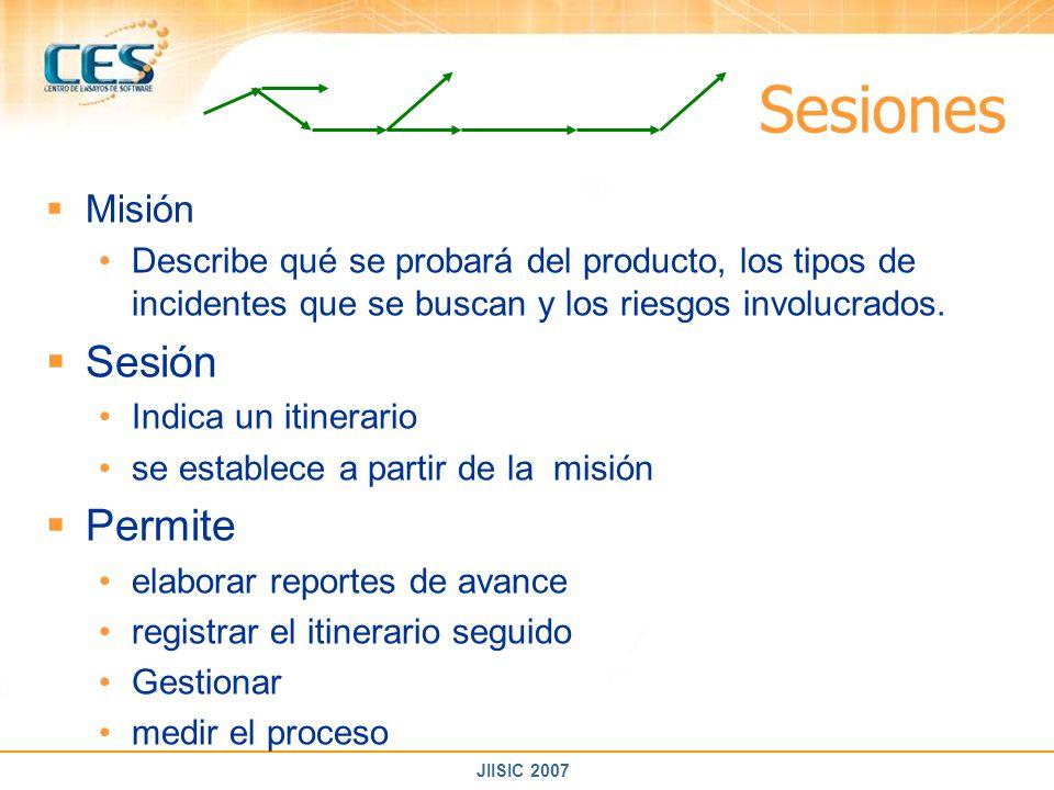 JIISIC 2007 Sesiones Misión Describe qué se probará del producto, los tipos de incidentes que se buscan y los riesgos involucrados. Sesión Indica un i