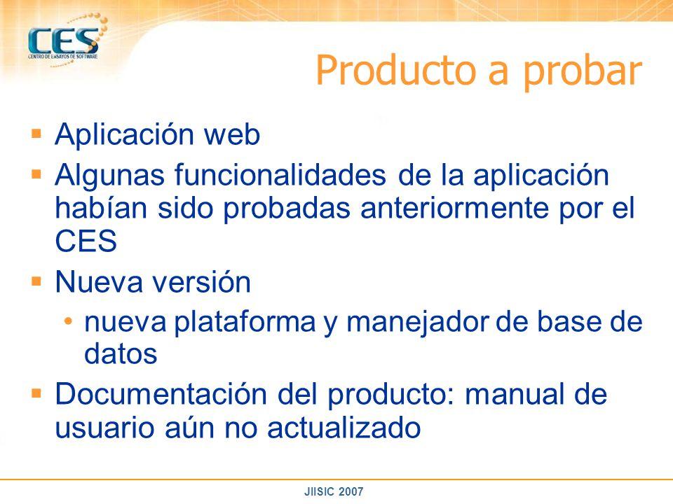 JIISIC 2007 Producto a probar Aplicación web Algunas funcionalidades de la aplicación habían sido probadas anteriormente por el CES Nueva versión nuev