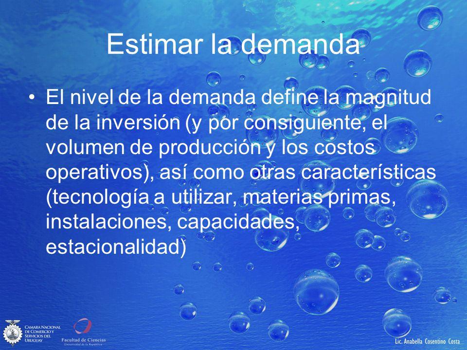 Estimar la demanda El nivel de la demanda define la magnitud de la inversión (y por consiguiente, el volumen de producción y los costos operativos), a
