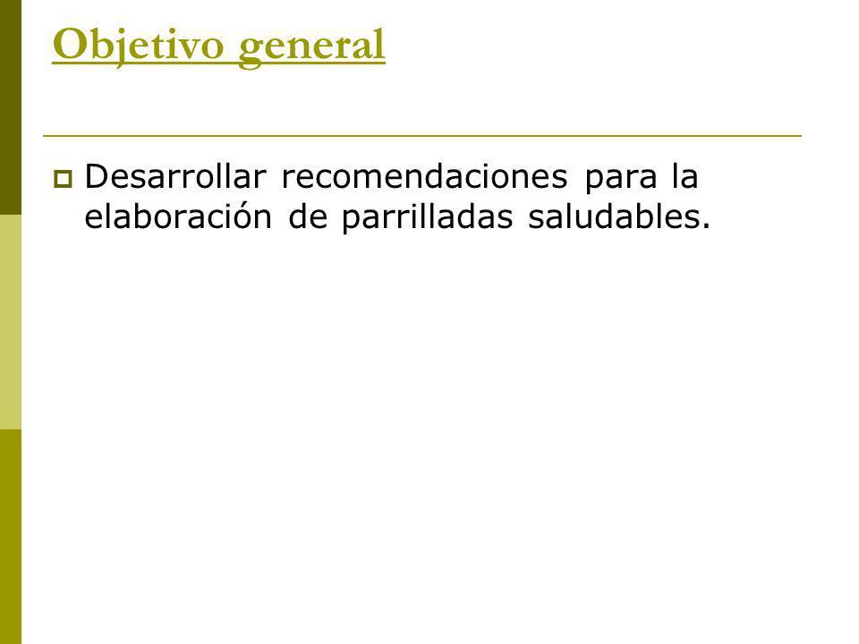 Objetivo general Desarrollar recomendaciones para la elaboración de parrilladas saludables.