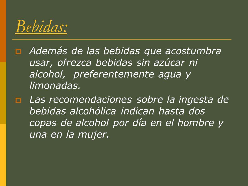 Bebidas: Además de las bebidas que acostumbra usar, ofrezca bebidas sin azúcar ni alcohol, preferentemente agua y limonadas. Las recomendaciones sobre