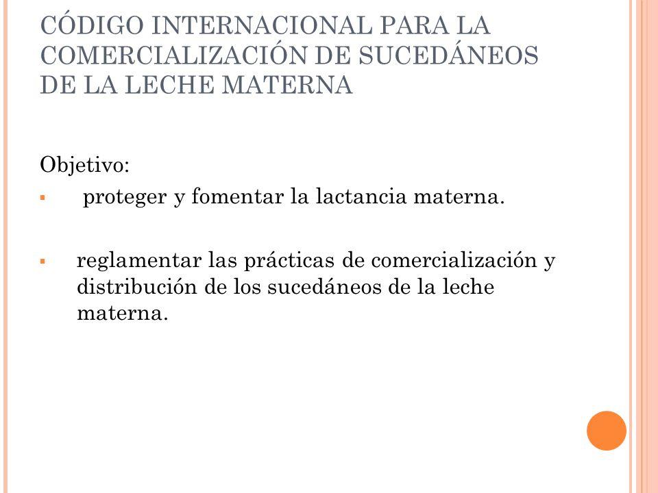 CÓDIGO INTERNACIONAL PARA LA COMERCIALIZACIÓN DE SUCEDÁNEOS DE LA LECHE MATERNA Objetivo: proteger y fomentar la lactancia materna. reglamentar las pr