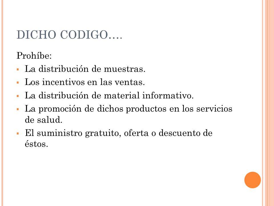 DICHO CODIGO…. Prohíbe: La distribución de muestras. Los incentivos en las ventas. La distribución de material informativo. La promoción de dichos pro