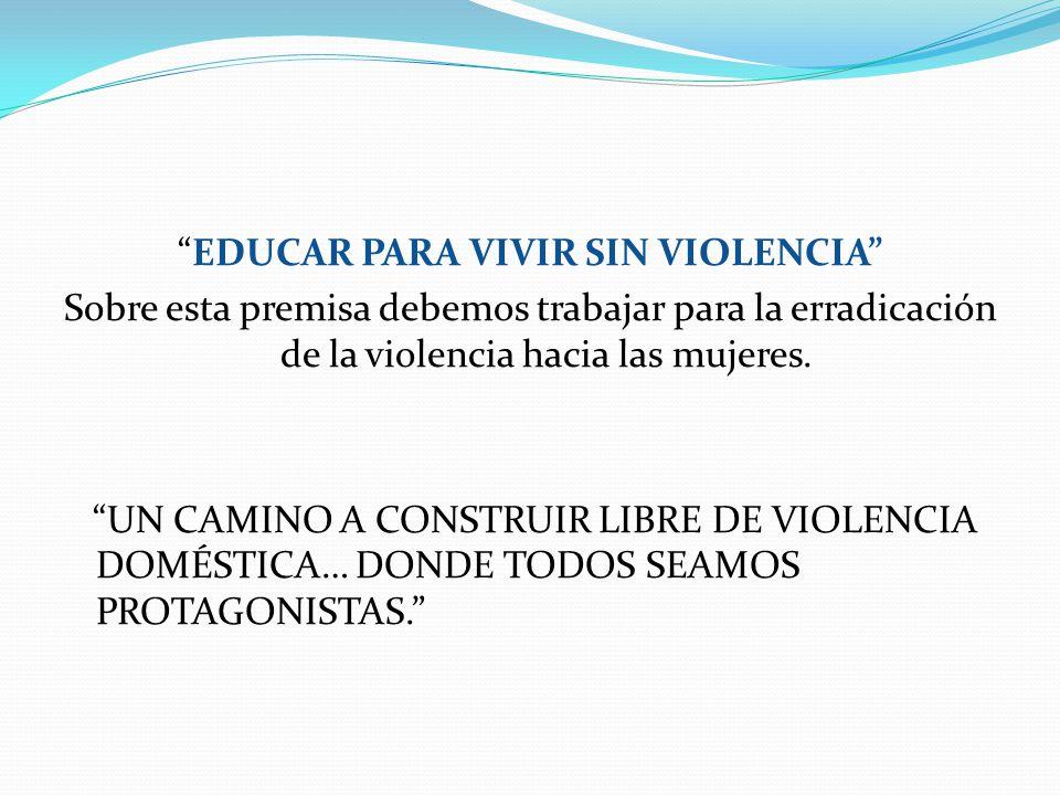 EDUCAR PARA VIVIR SIN VIOLENCIA Sobre esta premisa debemos trabajar para la erradicación de la violencia hacia las mujeres. UN CAMINO A CONSTRUIR LIBR