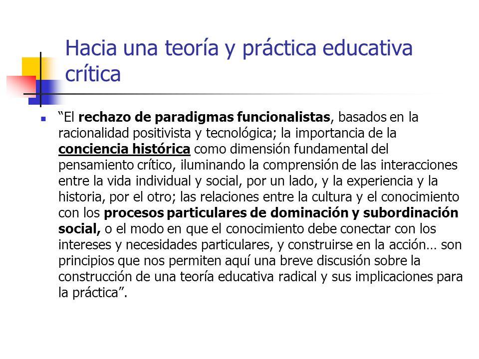Hacia una teoría y práctica educativa crítica El rechazo de paradigmas funcionalistas, basados en la racionalidad positivista y tecnológica; la import