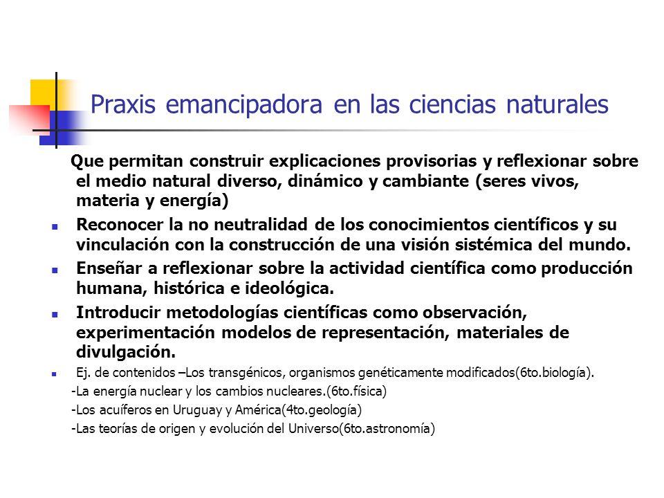 Praxis emancipadora en las ciencias naturales Que permitan construir explicaciones provisorias y reflexionar sobre el medio natural diverso, dinámico