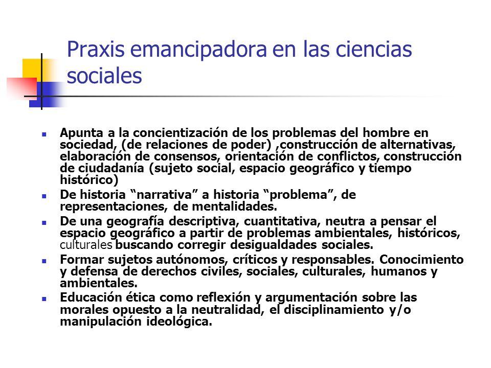 Praxis emancipadora en las ciencias sociales Apunta a la concientización de los problemas del hombre en sociedad, (de relaciones de poder),construcció
