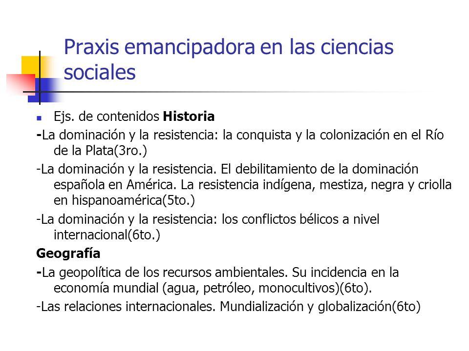 Praxis emancipadora en las ciencias sociales Ejs. de contenidos Historia -La dominación y la resistencia: la conquista y la colonización en el Río de