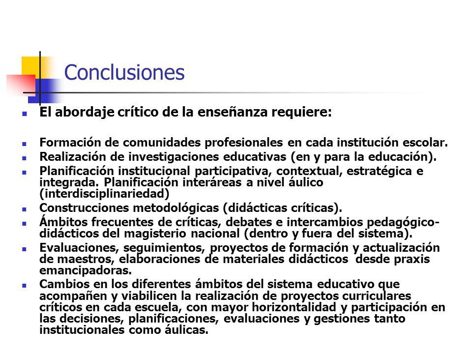 Conclusiones El abordaje crítico de la enseñanza requiere: Formación de comunidades profesionales en cada institución escolar. Realización de investig