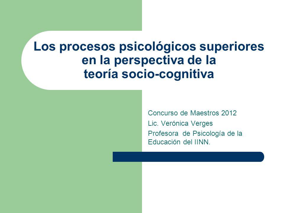 Los procesos psicológicos superiores en la perspectiva de la teoría socio-cognitiva Concurso de Maestros 2012 Lic. Verónica Verges Profesora de Psicol
